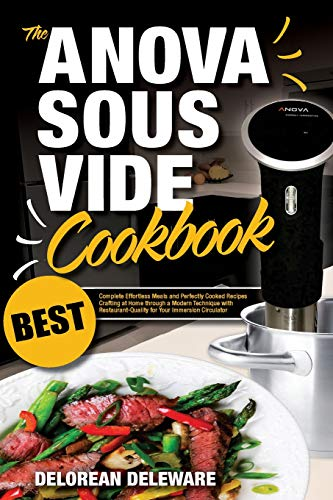 Anova Sous Vide Cookbook: Best Complete Effortless Meals and Perfectly Cooked Recipes Crafting at Home through a Modern Technique with ... (Best Sous Vide Cooking) (Volume 1)