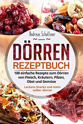 Dörren Rezeptbuch: 100 einfache Rezepte zum Dörren von Fleisch, Kräutern, Pilzen, Obst und Gemüse. Leckere Snacks und mehr selber dörren.