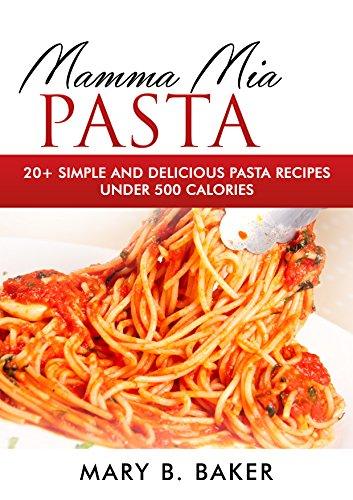 Mamma Mia Pasta - 20+ Simple And Delicious Pasta Recipes Under 500 Calories (English Edition)