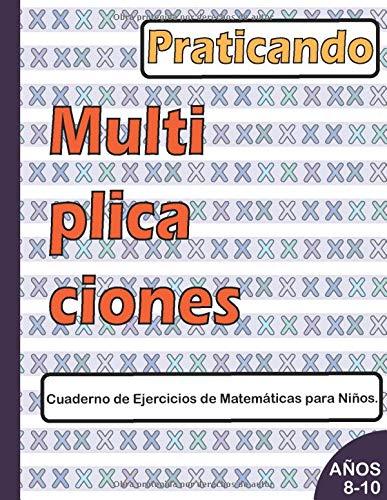 Practicando MULTIPLICACIONES Cuaderno de Ejercicios de Matemáticas para Niños de 8 a 10 años.: Un Libro para niños que ayuda a la fluidez en ... básicas como son las multiplicaciones.