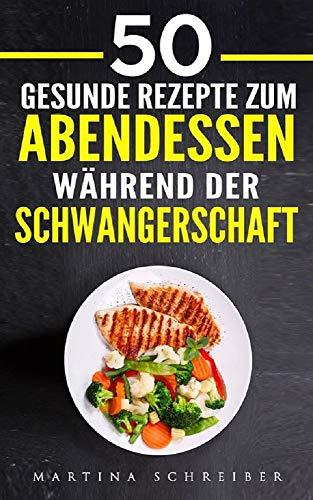 50 Gesunde Rezepte zum Abendessen während der Schwangerschaft zum Wohlfühlen und Geniesen (German Edition)