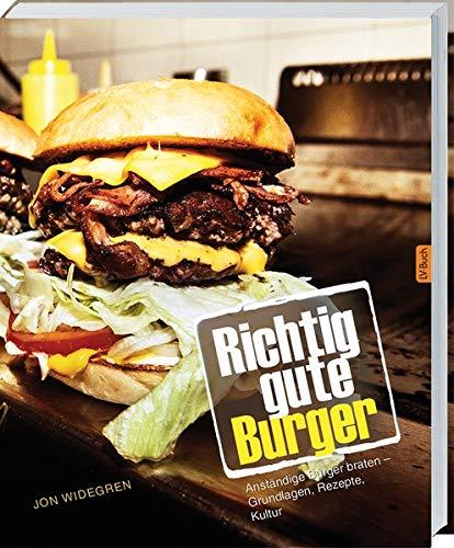 Richtig gute Burger: Anständige Burger braten – Grundlagen, Rezepte, Kultur.