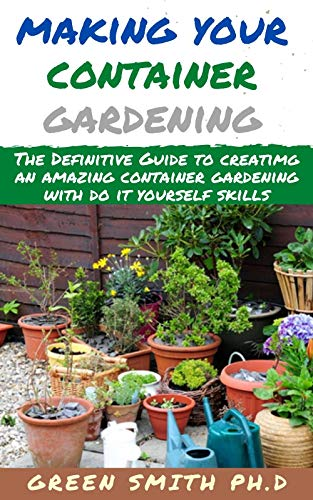 MAKING YOUR OWN CONTAINER GARDENING : The Definitive Guide To Creating An Amazing Container Gardening with Do It Yourself Skills (English Edition)