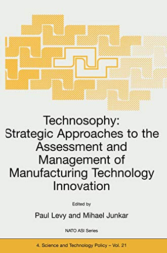 Technosophy: Strategic Approaches to the Assessment and Management of Manufacturing Technology Innovation (Nato Science Partnership Subseries: 4 Book 21) by [P. Levy, Mihael Junkar]