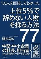 上位5%で辞めない人財を採る方法77 ―1万人を面接してわかった