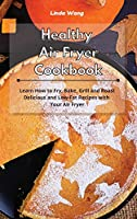 Healthy Air Fryer Cookbook: Learn How to Fry, Bake, Grill and Roast Delicious and Low-Fat Recipes with Your Air Fryer