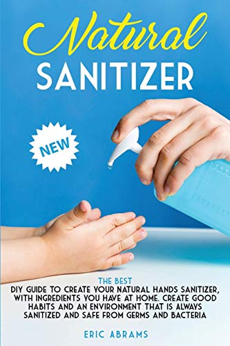 Natural Sanitizer: The Best DIY Guide to Create your Natural Hands Sanitizer, with Ingredients you Have at Home. Create Good Habits and an Environment ... Sanitized and Safe from Germs and Bacteria