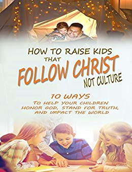How to Raise Kids that Follow Christ Not Culture: 10 Ways to Help Your Children Honor God, Stand for Truth, and Impact the World by [Mark J Musser]