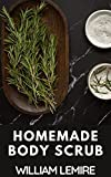 Homemade Body Scrub: Recipes To Instantly Heal, Nourish, Exfoliate, Reveal , Radiant Smooth, Soft And Youthful Skin (English Edition)
