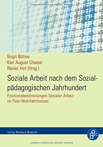 Soziale Arbeit nach dem Sozialpädagogischen Jahrhundert: Positionsbestimmungen Sozialer Arbeit im Post-Wohlfahrtsstaat