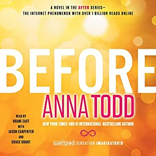 Before     After, Book 5              Written by:                                                                                                                                 Anna Todd                               Narrated by:                                                                                                                                 Shane East,                                                                                        Jason Carpenter,                                                                                        Grace Grant                      Length: 10 hrs and 47 mins     5 ratings     Overall 5.0