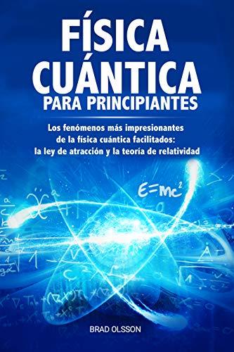 FÍSICA CUÁNTICA PARA PRINCIPIANTES: Los fenómenos más impresionantes de la física cuántica facilitados: la ley de atracción y la teoría de relatividad (Quantum Physics nº 2)