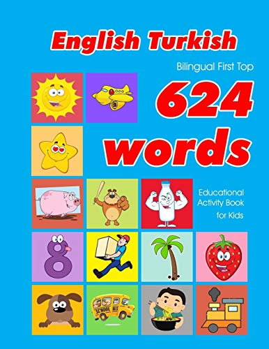 English - Turkish Bilingual First Top 624 Words Educational Activity Book for Kids: Easy vocabulary learning flashcards best for infants babies ... (624 Basic First Words for Children)