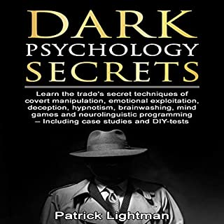 Dark Psychology Secrets     Learn the Trade's Secret Techniques of Covert Manipulation, Exploitation, Deception, Hypnotism, Brainwashing, Mind Games and Neurolinguistic Programming - Incl Diy-Tests              By:                                                                                                                                 Patrick Lightman                               Narrated by:                                                                                                                                 Ben Stanton                      Length: 1 hr and 49 mins     Not rated yet     Overall 0.0