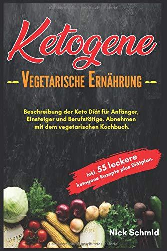 Ketogene Vegetarische Ernährung: Beschreibung der Keto Diät für Anfänger, Einsteiger und Berufstätige. Abnehmen mit dem vegetarischen Kochbuch. Inkl. 55 leckere ketogene Rezepte plus Diätplan.