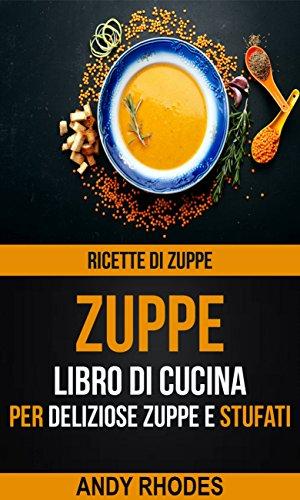 Zuppe: Ricette di Zuppe: Libro di Cucina per Deliziose Zuppe e Stufati