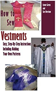 How To Sew Vestments: Easy, Step-By-Step Instructions Including Making Your Own Patterns