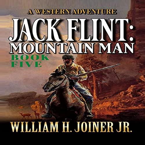 Jack Flint: Mountain Man: Book 5: A Frontier Mountain Man Novel (A Jack Flint Mountain Man Western, Book 5)