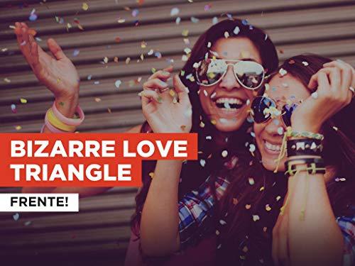 Bizarre Love Triangle al estilo de Frente!