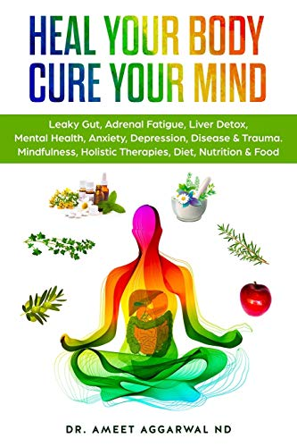 Heal Your Body, Cure Your Mind: Leaky Gut, Adrenal Fatigue, Liver Detox, Mental Health, Anxiety, Depression, Disease & Trauma. Mindfulness, Holistic ... Mental Health, Trauma & Adrenal Fatigue)