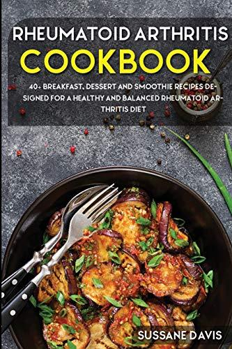 Rheumatoid Arthritis Cookbook: 40+ Breakfast, Dessert and Smoothie Recipes designed for a healthy and balanced Rheumatoid Arthritis diet