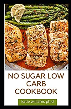 NO SUGAR LOW CARB COOKBOOK  Over 55 Delicious No-Sugar Low-Carb Gluten-Free Recipes for Eating Clean and Living Healthy