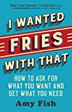 I Wanted Fries with That: How to Ask for What You Want and Get What You Need