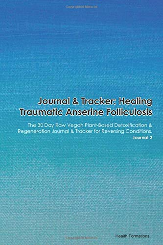 Journal & Tracker: Healing Traumatic Anserine Folliculosis: The 30 Day Raw Vegan Plant-Based Detoxification & Regeneration Journal & Tracker for Reversing Conditions. Journal 2