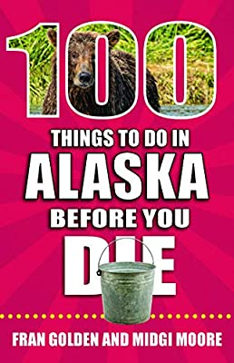 100 Things to Do in Alaska Before You Die (100 Things to Do Before You Die) from Reedy Press