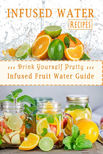 Infused Water Recipes : Drink Yourself Pretty: Infused Fruit Water Guide: Gift Ideas for Holiday (English Edition)