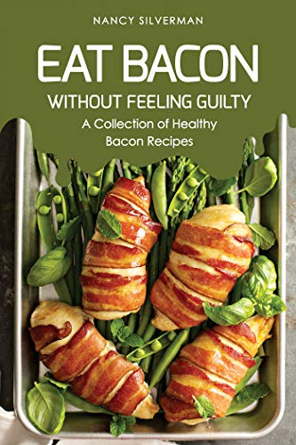 Eat Bacon Without Feeling Guilty: A Collection of Healthy Bacon Recipes (English Edition)
