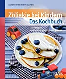 Zöliakie bei Kindern - Das Kochbuch: Über 90 Rezepte: von Kindern getestet und geliebt: Über 100 Rezepte: von Kindern getestet und geliebt