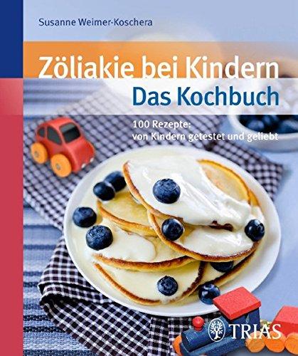 Zöliakie bei Kindern - Das Kochbuch: Über 90 Rezepte: von Kindern getestet und geliebt