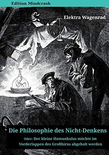 Die Philosophie des Nicht-Denkens oder: Der kleine Homunkulus möchte im Vorderlappen des Großhirns