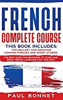 French Complete Course: This Book Includes: Vocabulary and Grammar, Common Phrases and Short Stories. The Best Guide to Learn and Speak French Language Fast and Easy