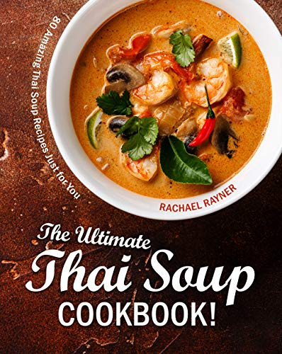 The Ultimate Thai Soup Cookbook!: 80 Amazing Thai Soup Recipes Just for You by [Rachael Rayner]