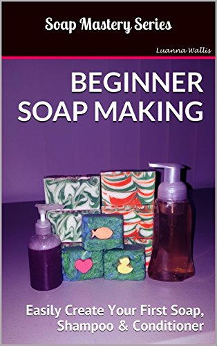Soap Mastery: Beginner Soap Making: Easily Create Your First Soap, Shampoo & Conditioner (English Edition)