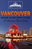 Vancouver: Where To Go, What To See - A Vancouver Travel Guide (Canada,Vancouver,Toronto Montreal,Ottawa,Winnipeg,Calgary) (Volume 2)