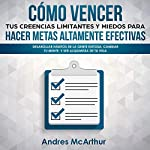 Como Vencer tus Creencias Limitantes y Miedos para Hacer Metas Altamente Efectivas: Desarollar Hábitos de la Gente Exitosa [How to Beat Your Limiting Beliefs and Fears to Make Highly Effective Goals]                   By:                                                                                                                                 Andres McArthur                               Narrated by:                                                                                                                                 Nicolas Villanueva                      Length: 3 hrs and 39 mins     Not rated yet     Overall 0.0