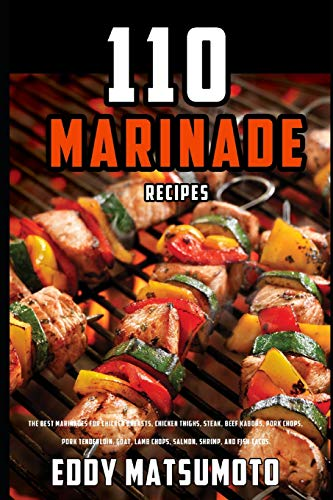 110 Marinade Recipes: The Best Marinades for Chicken Breasts, Chicken Thighs, Steak, Beef Kabobs, Pork Chops, Pork Tenderloin, Goat, Lamb Chops, ... and Fish Tacos. (Eddy Matsumoto Best Sellers)