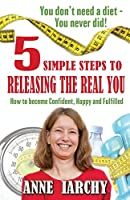 5 Simple Steps to Releasing the Real You: How to become Confident, Happy and Fulfilled