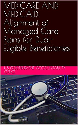 MEDICARE AND MEDICAID: Alignment of Managed Care Plans for Dual-Eligible Beneficiaries (English Edition)
