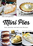 The Delightful Mini Pies: Easy, Healthy And Delicious Recipes