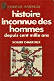 Histoire inconnue des hommes depuis cent mille ans - Robert Laffont
