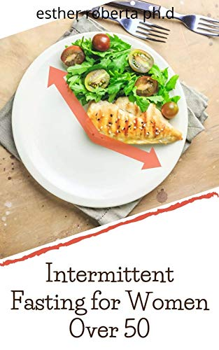 Intermittent Fasting for Women Over 50: Prefect Guide For Senior Women To Promote Longevity While Losing Weight & Increase Energy Through Metabolic Autophagy