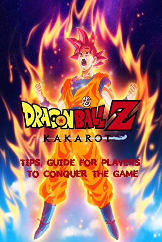 Dragon Ball Z: Kakarot : Tips, Guide For Players To Conquer The Game (English Edition)
