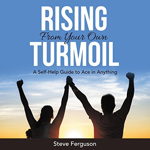 Rising from Your Own Turmoil: A Self-Help Guide to Ace in Anything audiobook cover art