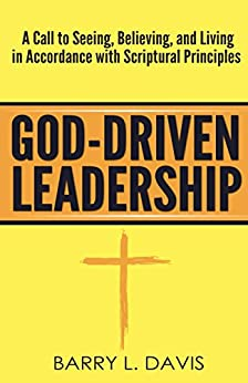 God-Driven Leadership: A Call to Seeing, Believing, and Living in Accordance with Scriptural Principles by [Barry L. Davis]