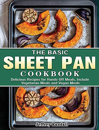 The Basic Sheet Pan Cookbook: Delicious Recipes for Hands-Off Meals, Include Vegetarian Meals and Vegan Meals