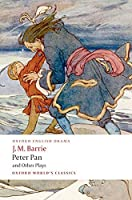 Peter Pan and Other Plays: The Admirable Crichton; Peter Pan; When Wendy Grew Up; What Every Woman Knows; Mary Rose (Oxford World's Classics)